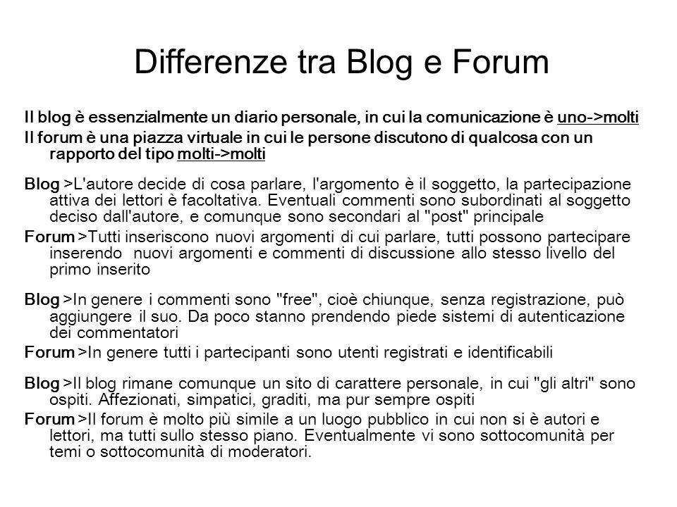 Differenze tra Blog e Forum Il blog è essenzialmente un diario personale, in cui la comunicazione è uno->molti Il forum è una piazza virtuale in cui l