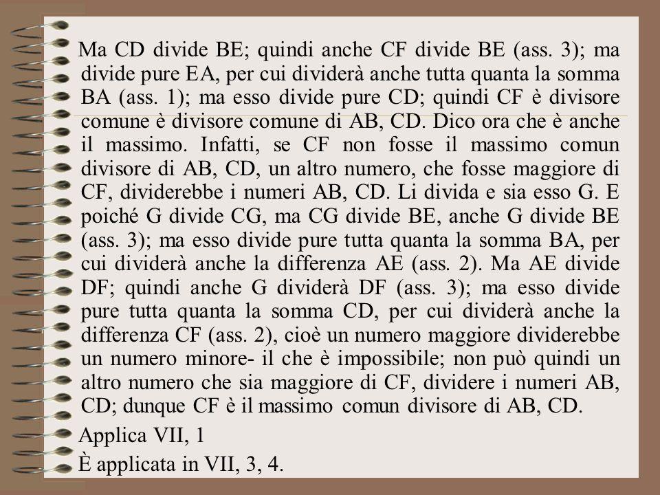 Ma CD divide BE; quindi anche CF divide BE (ass. 3); ma divide pure EA, per cui dividerà anche tutta quanta la somma BA (ass. 1); ma esso divide pure