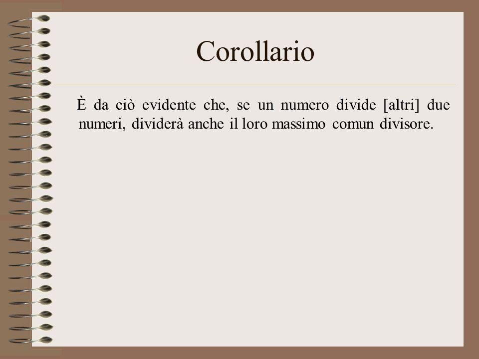 Corollario È da ciò evidente che, se un numero divide [altri] due numeri, dividerà anche il loro massimo comun divisore.