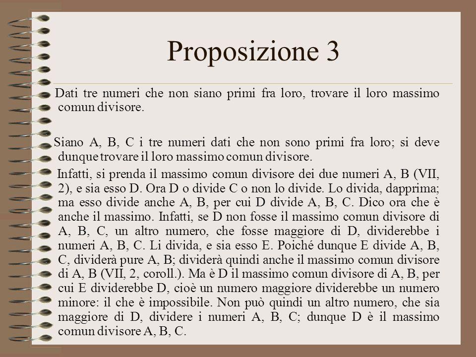Proposizione 3 Dati tre numeri che non siano primi fra loro, trovare il loro massimo comun divisore. Siano A, B, C i tre numeri dati che non sono prim