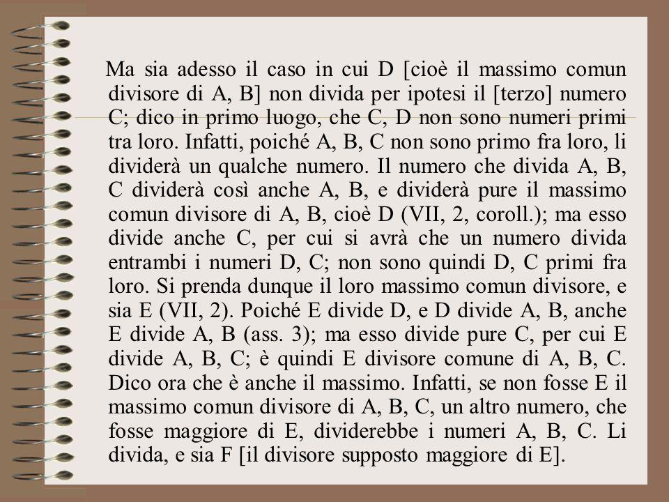 Ma sia adesso il caso in cui D [cioè il massimo comun divisore di A, B] non divida per ipotesi il [terzo] numero C; dico in primo luogo, che C, D non