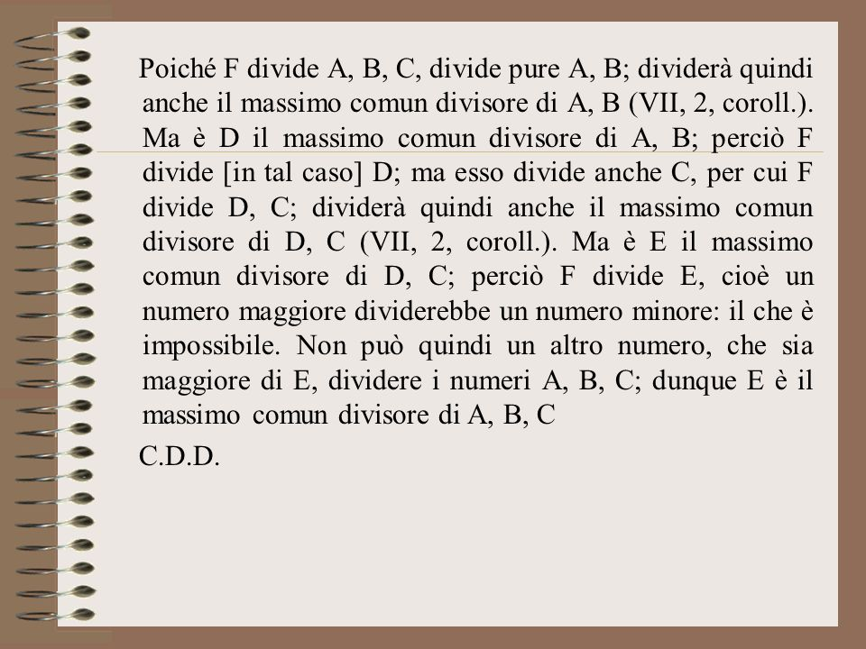 Poiché F divide A, B, C, divide pure A, B; dividerà quindi anche il massimo comun divisore di A, B (VII, 2, coroll.). Ma è D il massimo comun divisore