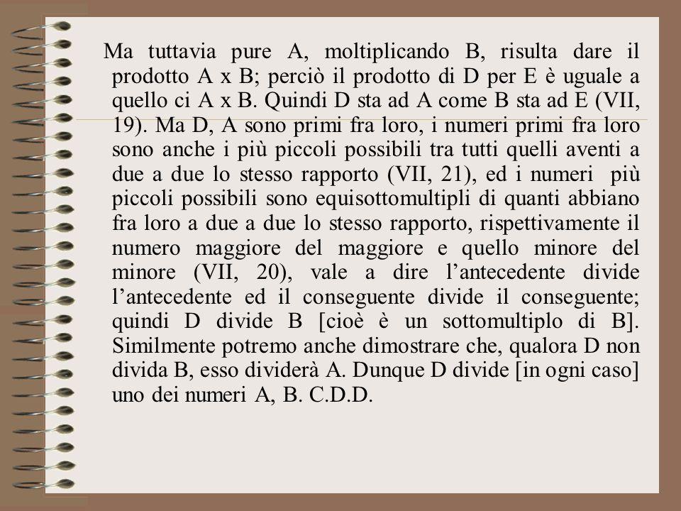Ma tuttavia pure A, moltiplicando B, risulta dare il prodotto A x B; perciò il prodotto di D per E è uguale a quello ci A x B. Quindi D sta ad A come