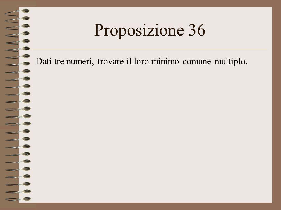 Proposizione 36 Dati tre numeri, trovare il loro minimo comune multiplo.