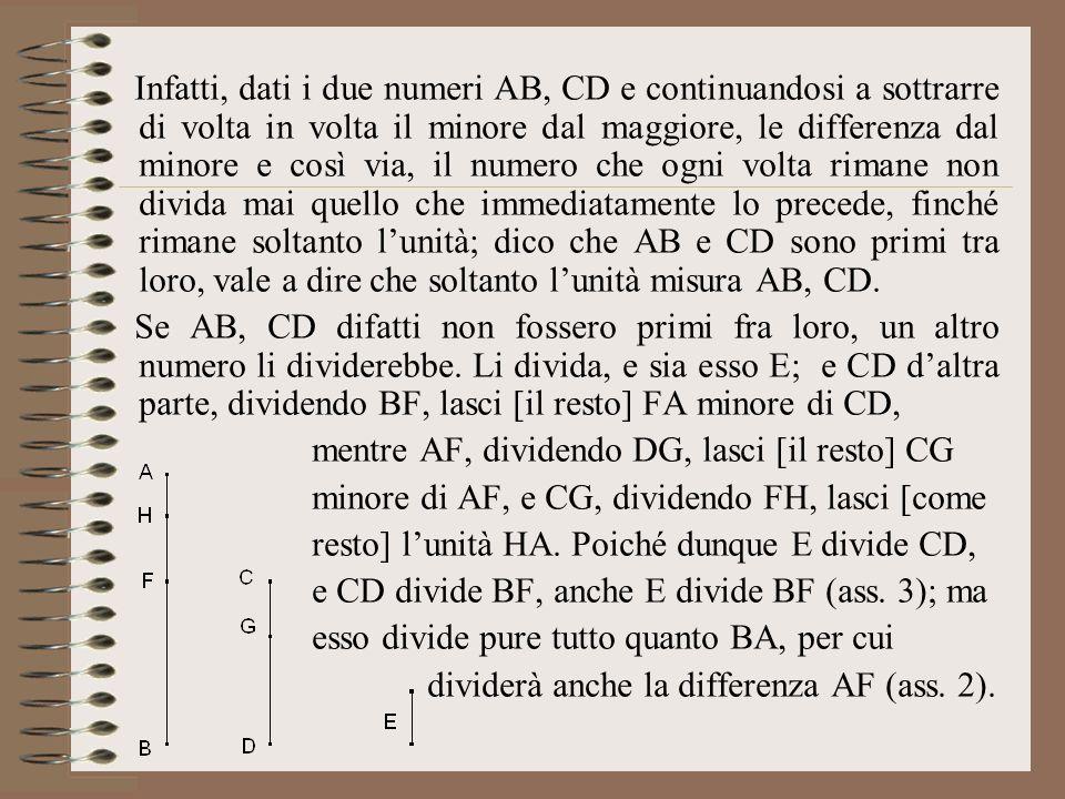 Infatti, dati i due numeri AB, CD e continuandosi a sottrarre di volta in volta il minore dal maggiore, le differenza dal minore e così via, il numero che ogni volta rimane non divida mai quello che immediatamente lo precede, finché rimane soltanto lunità; dico che AB e CD sono primi tra loro, vale a dire che soltanto lunità misura AB, CD.