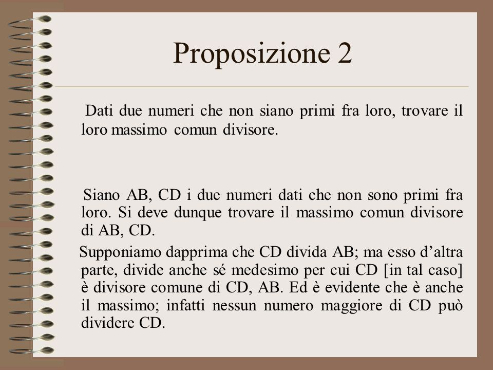 Proposizione 2 Dati due numeri che non siano primi fra loro, trovare il loro massimo comun divisore. Siano AB, CD i due numeri dati che non sono primi