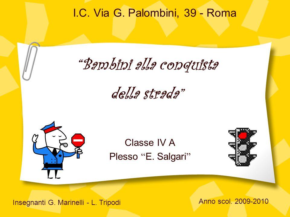 I.C. Via G. Palombini, 39 - Roma Classe IV A Plesso E. Salgari Insegnanti G. Marinelli - L. Tripodi Bambini alla conquista della strada Anno scol. 200