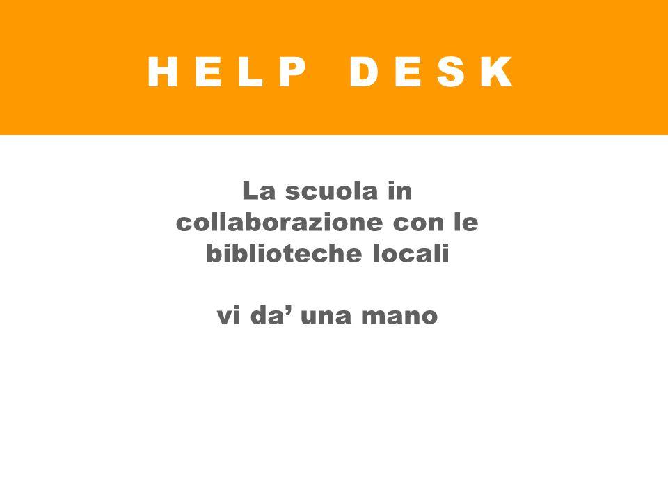 H E L P D E S K La scuola in collaborazione con le biblioteche locali vi da una mano