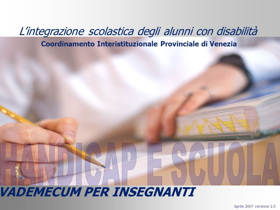 Lintegrazione scolastica degli alunni con disabilità Aprile 2007 versione 2.0 VADEMECUM PER INSEGNANTI Lintegrazione scolastica degli alunni con disabilità Coordinamento Interistituzionale Provinciale di Venezia