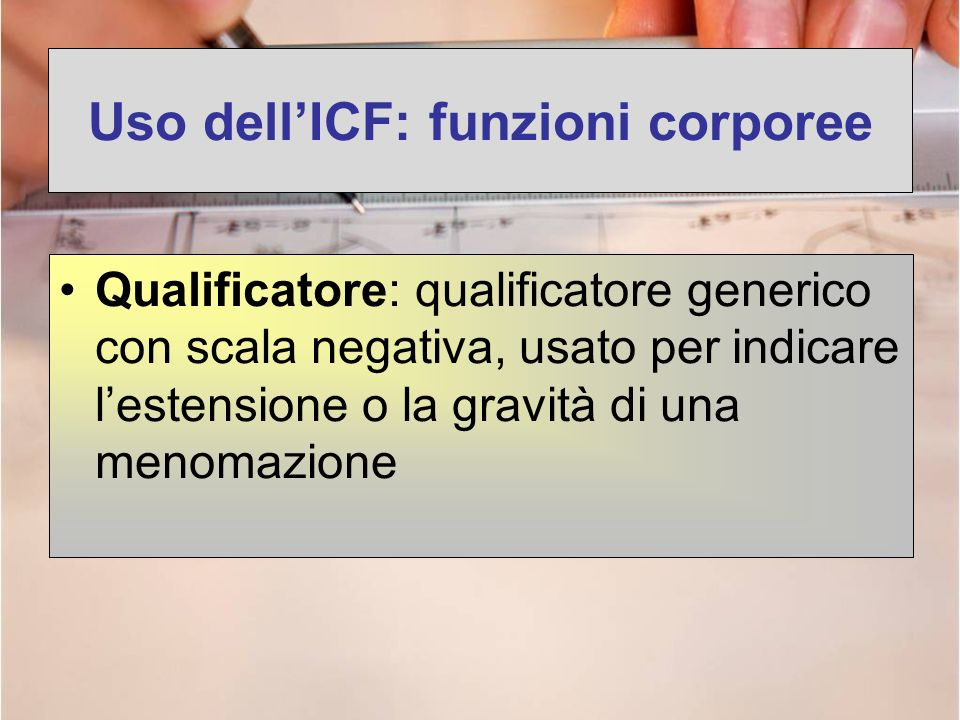 Uso dellICF: funzioni corporee Qualificatore: qualificatore generico con scala negativa, usato per indicare lestensione o la gravità di una menomazion