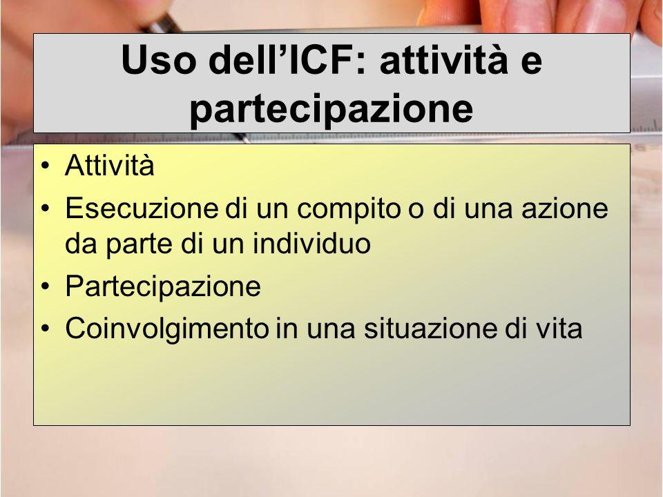 Uso dellICF: attività e partecipazione Attività Esecuzione di un compito o di una azione da parte di un individuo Partecipazione Coinvolgimento in una