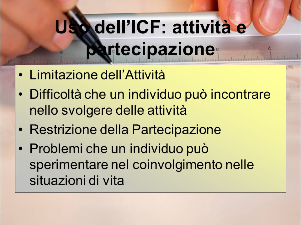 Uso dellICF: attività e partecipazione Limitazione dellAttività Difficoltà che un individuo può incontrare nello svolgere delle attività Restrizione d