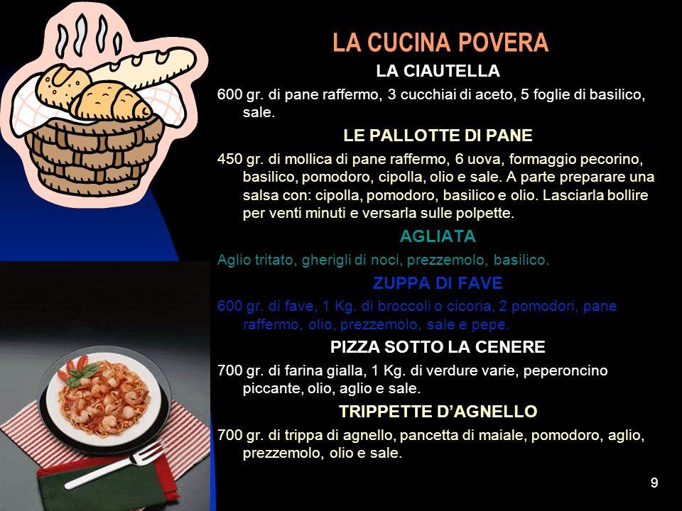 04/01/20149 LA CUCINA POVERA LA CIAUTELLA 600 gr. di pane raffermo, 3 cucchiai di aceto, 5 foglie di basilico, sale. LE PALLOTTE DI PANE 450 gr. di mo