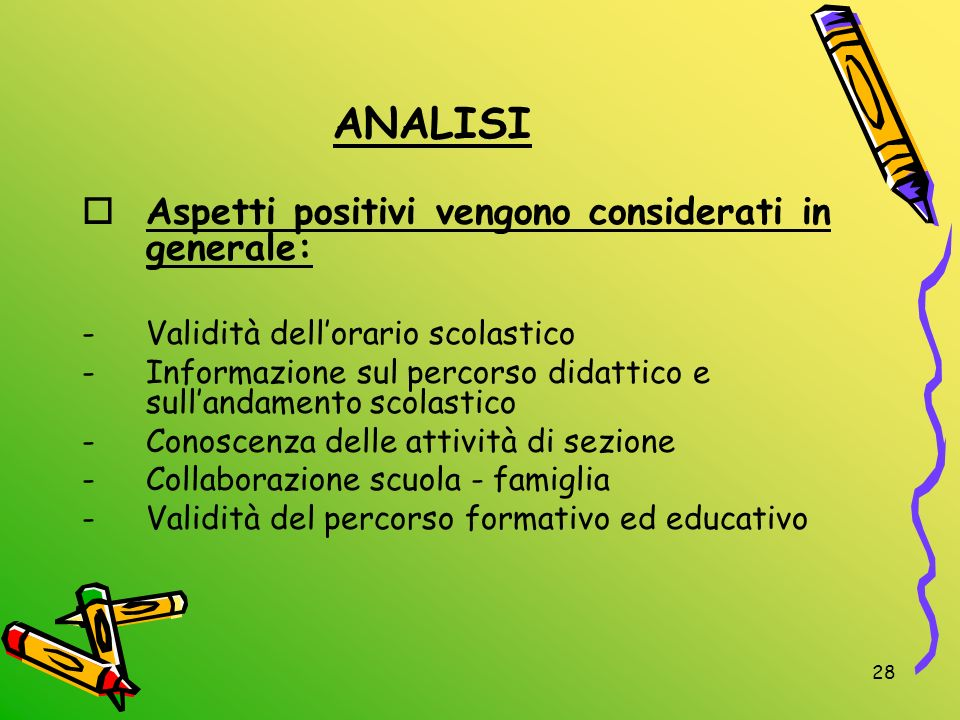 28 ANALISI Aspetti positivi vengono considerati in generale: -Validità dellorario scolastico -Informazione sul percorso didattico e sullandamento scol