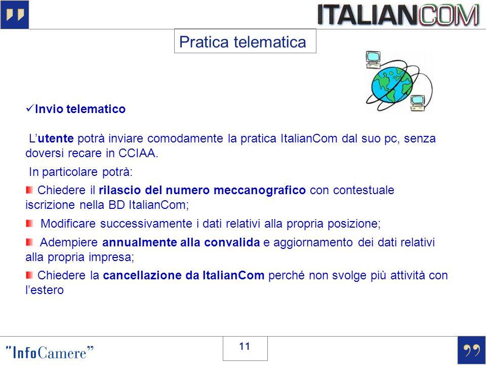 11 Invio telematico Lutente potrà inviare comodamente la pratica ItalianCom dal suo pc, senza doversi recare in CCIAA. In particolare potrà: Chiedere