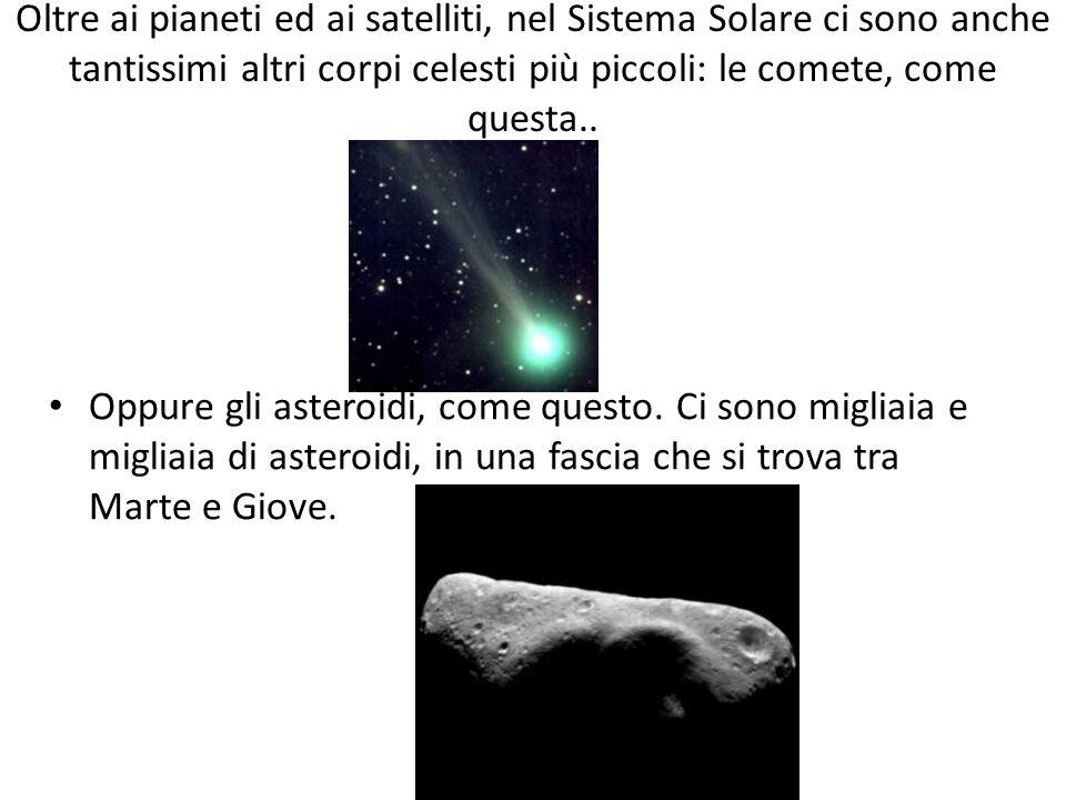 Oltre ai pianeti ed ai satelliti, nel Sistema Solare ci sono anche tantissimi altri corpi celesti più piccoli: le comete, come questa.. Oppure gli ast