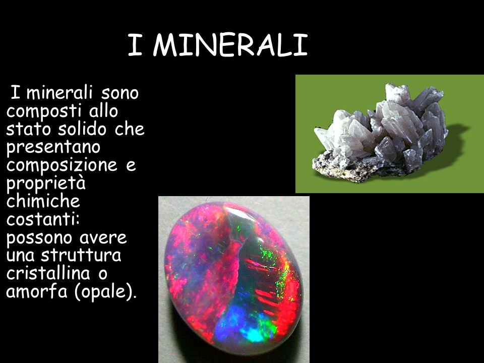 I MINERALI I minerali sono composti allo stato solido che presentano composizione e proprietà chimiche costanti: possono avere una struttura cristallina o amorfa (opale).