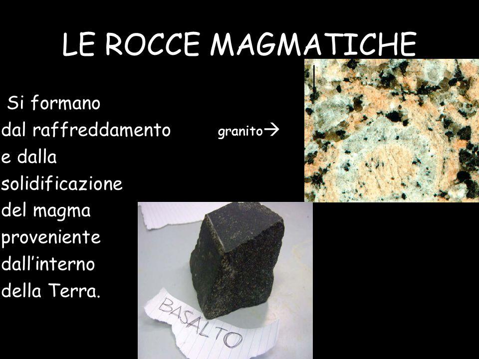 LE ROCCE MAGMATICHE Si formano dal raffreddamento granito e dalla solidificazione del magma proveniente dallinterno della Terra.