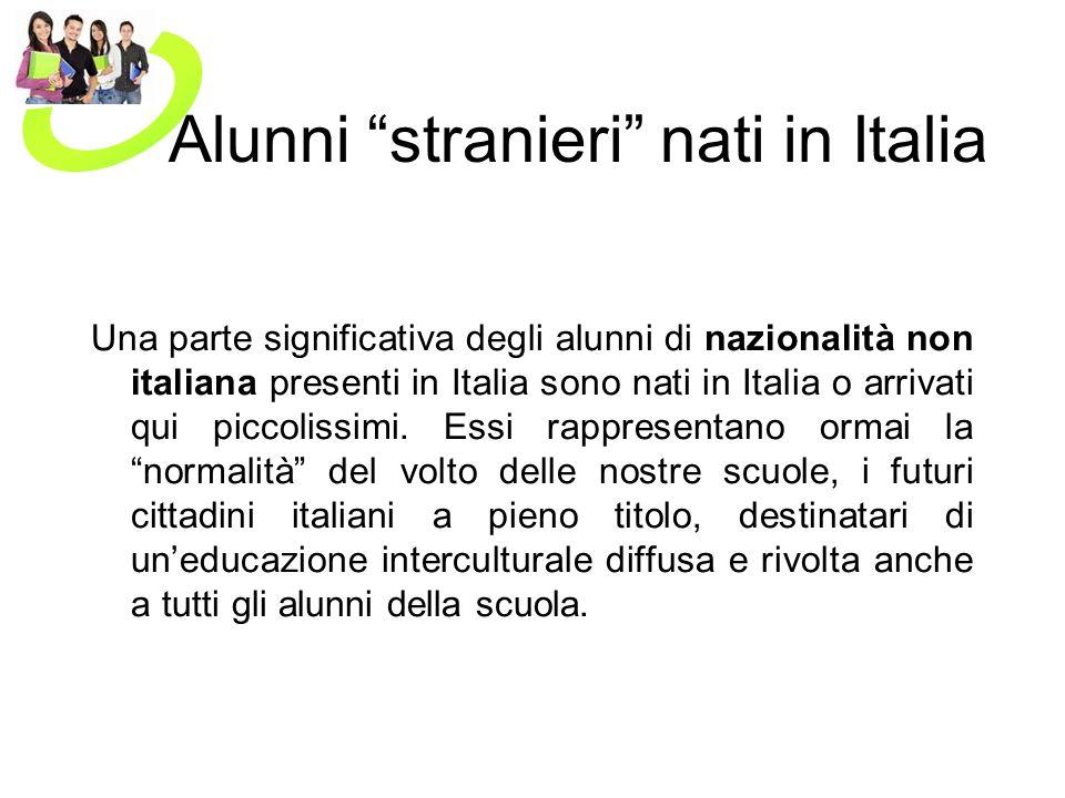 Alunni stranieri nati in Italia Una parte significativa degli alunni di nazionalità non italiana presenti in Italia sono nati in Italia o arrivati qui