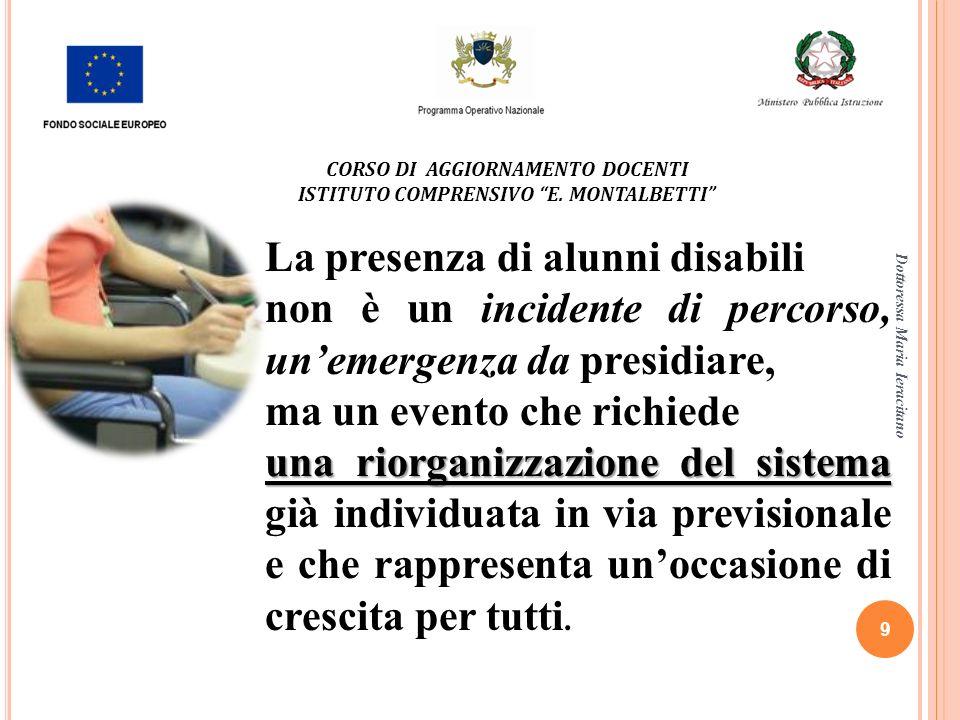 Dottoressa Maria Ieracitano 9 CORSO DI AGGIORNAMENTO DOCENTI ISTITUTO COMPRENSIVO E. MONTALBETTI La presenza di alunni disabili non è un incidente di