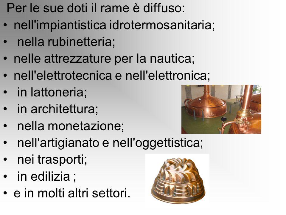 Per le sue doti il rame è diffuso: nell'impiantistica idrotermosanitaria; nella rubinetteria; nelle attrezzature per la nautica; nell'elettrotecnica e