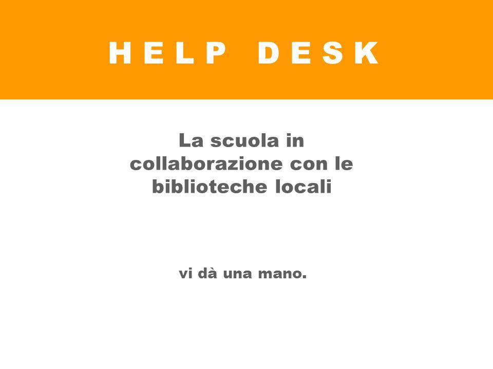 H E L P D E S K La scuola in collaborazione con le biblioteche locali vi dà una mano.
