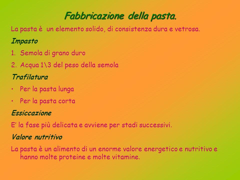 Fabbricazione della pasta.La pasta è un elemento solido, di consistenza dura e vetrosa.