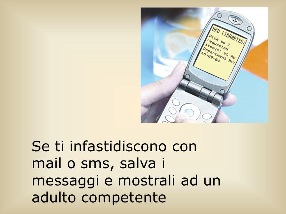 Se ti infastidiscono con mail o sms, salva i messaggi e mostrali ad un adulto competente