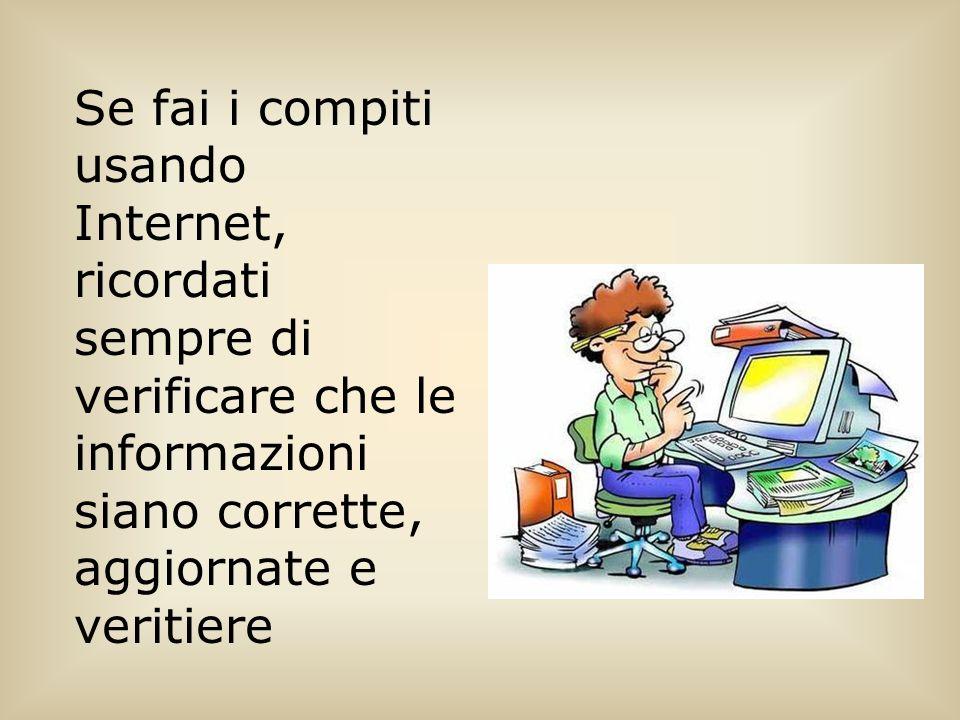 Se fai i compiti usando Internet, ricordati sempre di verificare che le informazioni siano corrette, aggiornate e veritiere