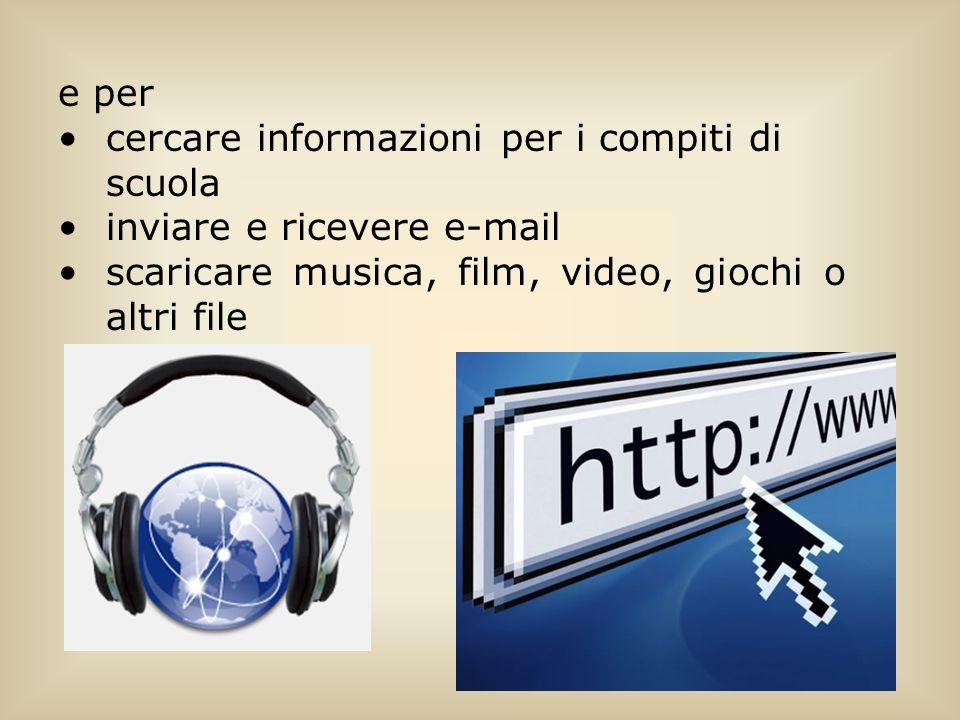 e per cercare informazioni per i compiti di scuola inviare e ricevere e-mail scaricare musica, film, video, giochi o altri file