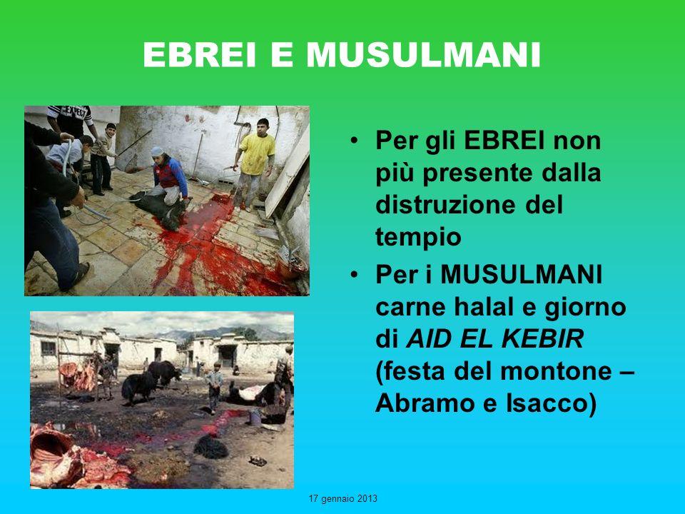 17 gennaio 2013 EBREI E MUSULMANI Per gli EBREI non più presente dalla distruzione del tempio Per i MUSULMANI carne halal e giorno di AID EL KEBIR (fe