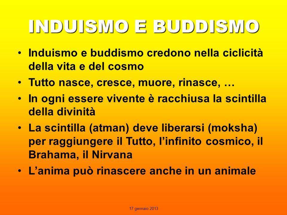 17 gennaio 2013 INDUISMO E BUDDISMO Induismo e buddismo credono nella ciclicità della vita e del cosmo Tutto nasce, cresce, muore, rinasce, … In ogni