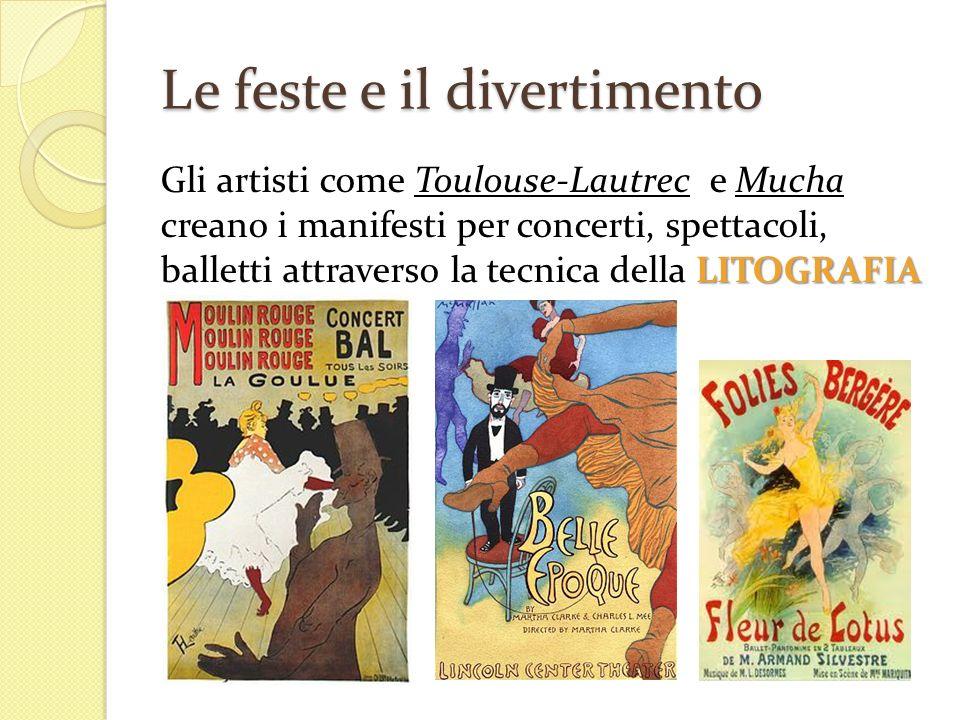 Le feste e il divertimento LITOGRAFIA Gli artisti come Toulouse-Lautrec e Mucha creano i manifesti per concerti, spettacoli, balletti attraverso la te