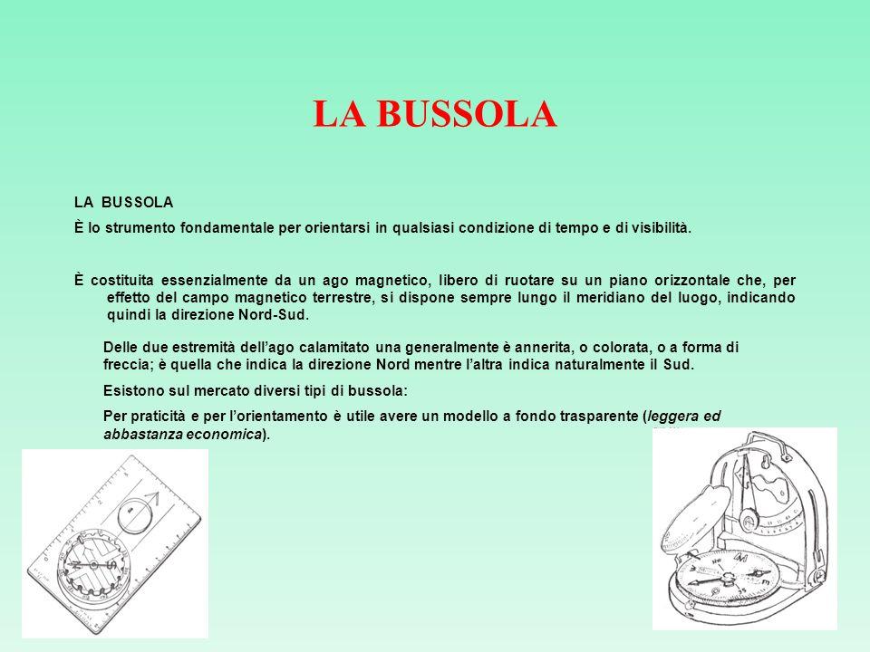 LA BUSSOLA È lo strumento fondamentale per orientarsi in qualsiasi condizione di tempo e di visibilità. È costituita essenzialmente da un ago magnetic