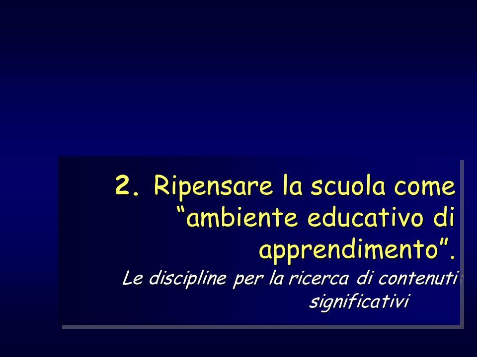 2. Ripensare la scuola come ambiente educativo di apprendimento. Le discipline per la ricerca di contenuti significativi