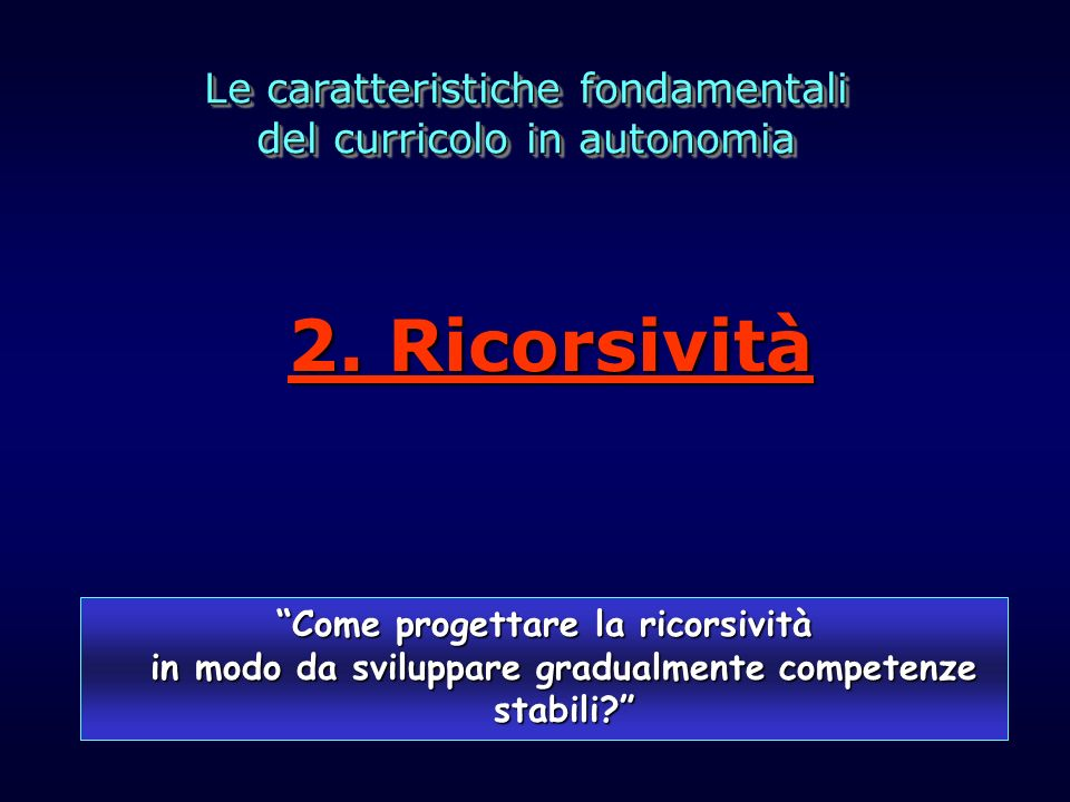 Le caratteristiche fondamentali del curricolo in autonomia Le caratteristiche fondamentali del curricolo in autonomia Come progettare la ricorsività i