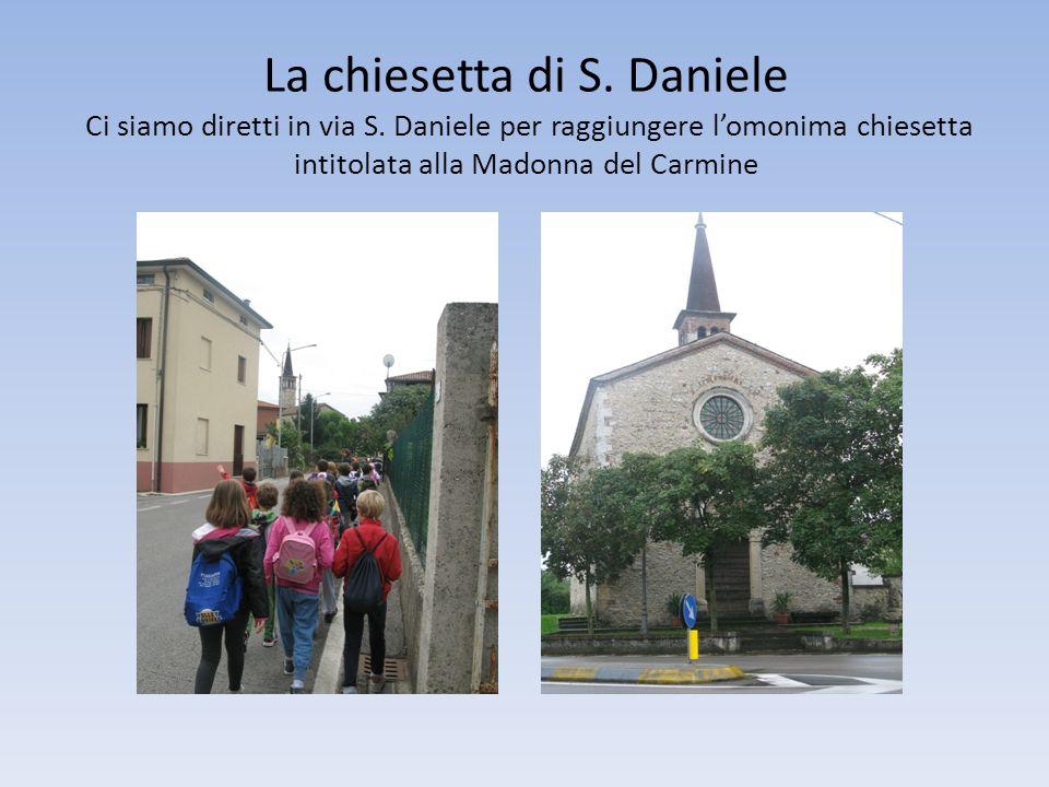 La chiesetta di S. Daniele Ci siamo diretti in via S. Daniele per raggiungere lomonima chiesetta intitolata alla Madonna del Carmine