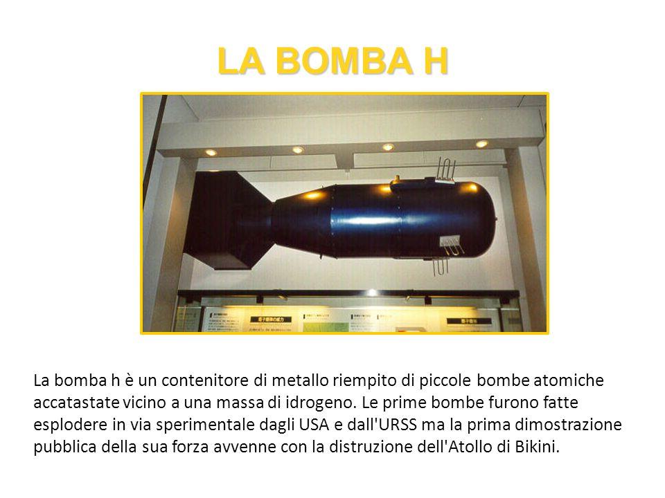 LA BOMBA H La bomba h è un contenitore di metallo riempito di piccole bombe atomiche accatastate vicino a una massa di idrogeno. Le prime bombe furono