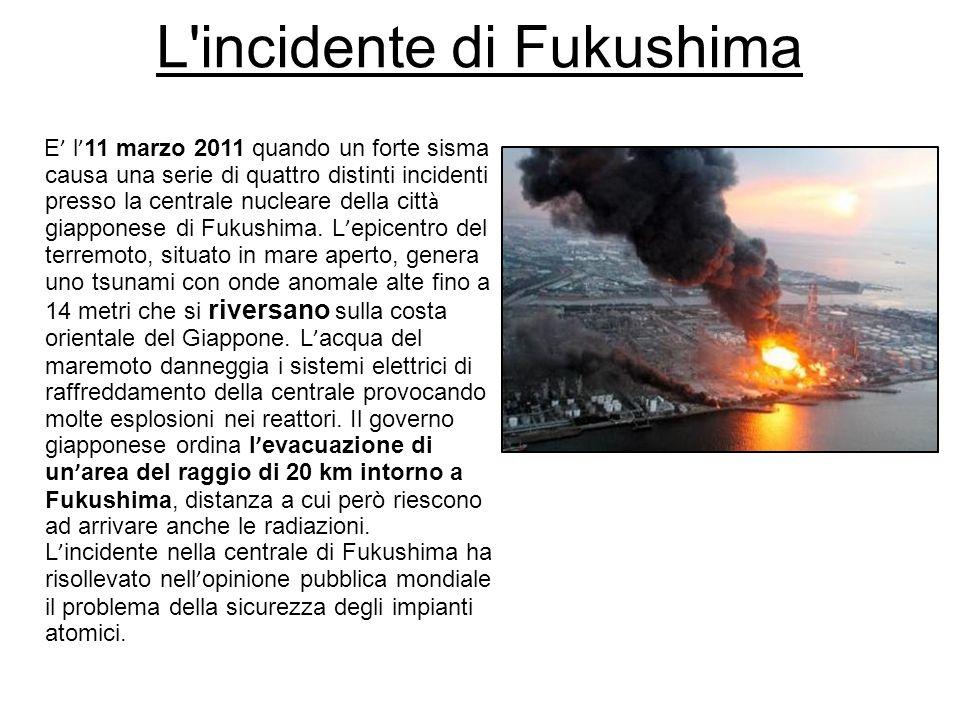 L'incidente di Fukushima E l 11 marzo 2011 quando un forte sisma causa una serie di quattro distinti incidenti presso la centrale nucleare della citt