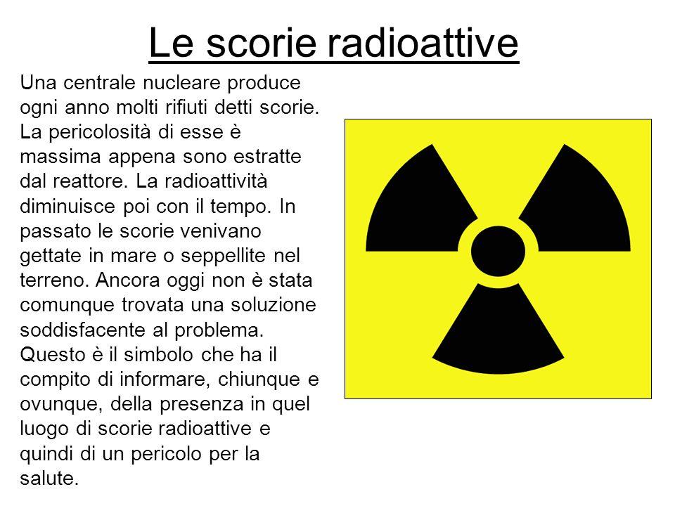 Le scorie radioattive Una centrale nucleare produce ogni anno molti rifiuti detti scorie. La pericolosità di esse è massima appena sono estratte dal r