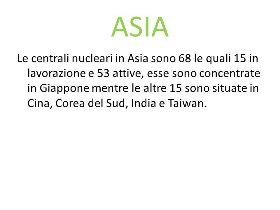 ASIA Le centrali nucleari in Asia sono 68 le quali 15 in lavorazione e 53 attive, esse sono concentrate in Giappone mentre le altre 15 sono situate in
