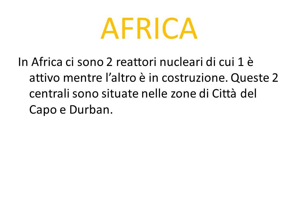AFRICA In Africa ci sono 2 reattori nucleari di cui 1 è attivo mentre laltro è in costruzione. Queste 2 centrali sono situate nelle zone di Città del