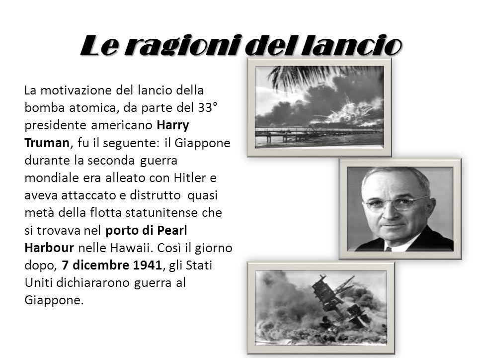 Le ragioni del lancio La motivazione del lancio della bomba atomica, da parte del 33° presidente americano Harry Truman, fu il seguente: il Giappone d