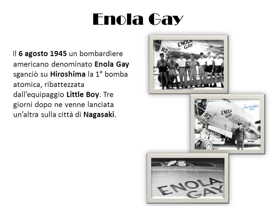 Enola Gay Il 6 agosto 1945 un bombardiere americano denominato Enola Gay sganciò su Hiroshima la 1° bomba atomica, ribattezzata dallequipaggio Little