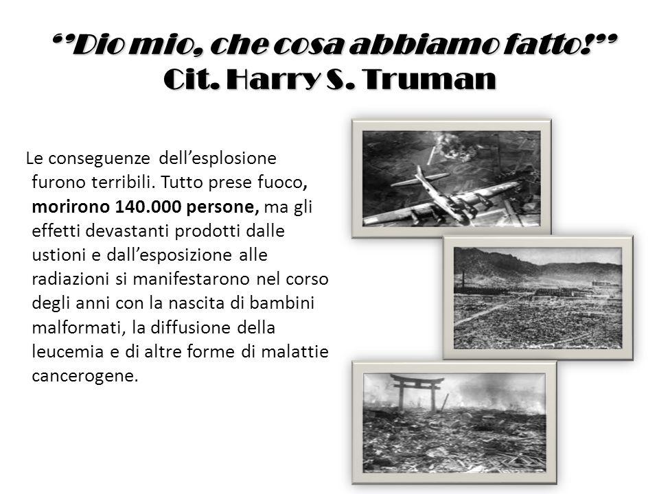 Dio mio, che cosa abbiamo fatto! Cit. Harry S. Truman Le conseguenze dellesplosione furono terribili. Tutto prese fuoco, morirono 140.000 persone, ma