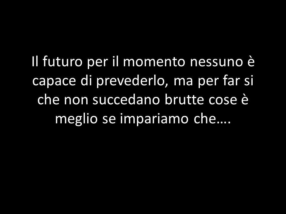 Il futuro per il momento nessuno è capace di prevederlo, ma per far si che non succedano brutte cose è meglio se impariamo che….