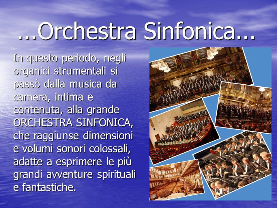 ...Orchestra Sinfonica... In questo periodo, negli organici strumentali si passò dalla musica da camera, intima e contenuta, alla grande ORCHESTRA SIN