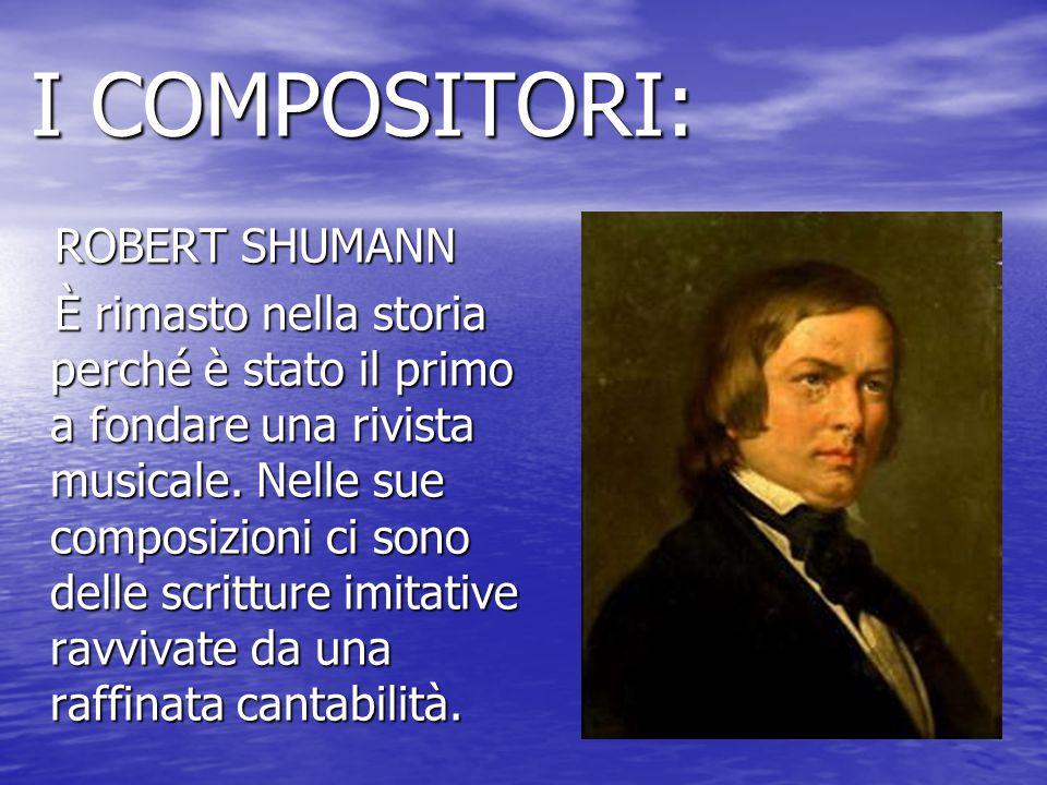 I COMPOSITORI: I COMPOSITORI: ROBERT SHUMANN ROBERT SHUMANN È rimasto nella storia perché è stato il primo a fondare una rivista musicale. Nelle sue c