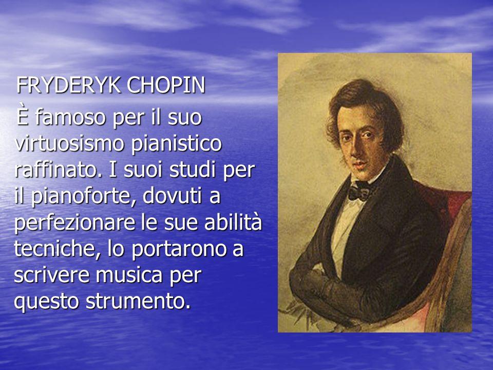 FRYDERYK CHOPIN FRYDERYK CHOPIN È famoso per il suo virtuosismo pianistico raffinato. I suoi studi per il pianoforte, dovuti a perfezionare le sue abi
