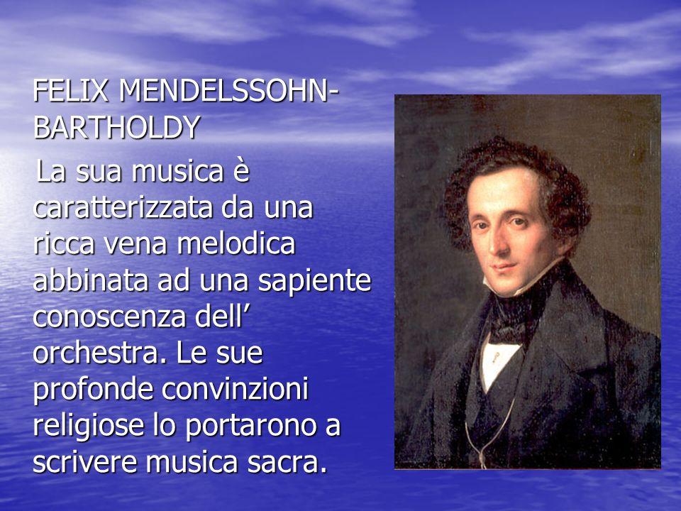 FELIX MENDELSSOHN- BARTHOLDY FELIX MENDELSSOHN- BARTHOLDY La sua musica è caratterizzata da una ricca vena melodica abbinata ad una sapiente conoscenz